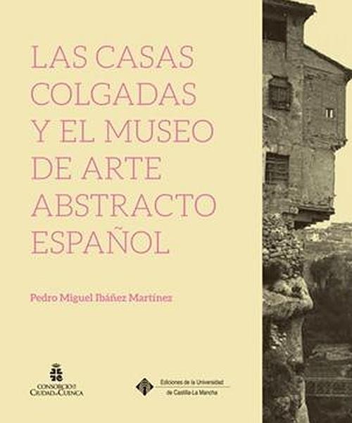 Libro de Pedro Miguel Ibáñez Martínez. Coedición de la UCLM y el Consorcio de la Ciudad de Cuenca. Cuenca, 2016